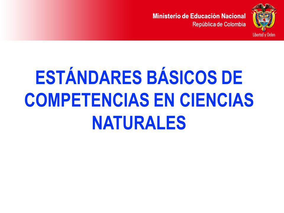 Ministerio de Educación Nacional República de Colombia ESTÁNDARES BÁSICOS DE COMPETENCIAS EN CIENCIAS NATURALES