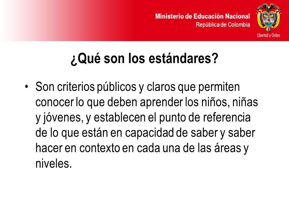 Ministerio de Educación Nacional República de Colombia ¿Qué son los estándares? Son criterios públicos y claros que permiten conocer lo que deben apre