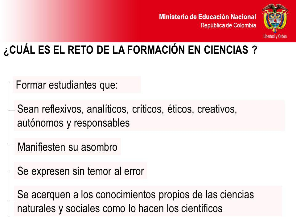 Ministerio de Educación Nacional República de Colombia ¿CUÁL ES EL RETO DE LA FORMACIÓN EN CIENCIAS ? Formar estudiantes que: Sean reflexivos, analíti