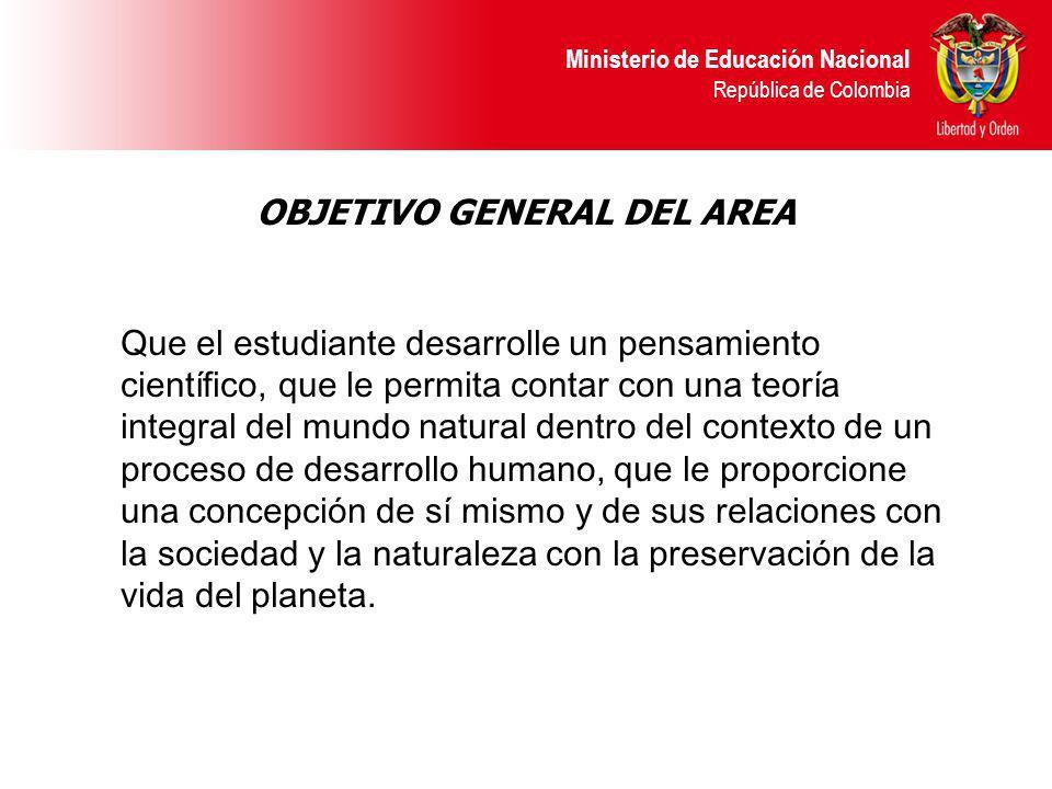 Ministerio de Educación Nacional República de Colombia OBJETIVO GENERAL DEL AREA Que el estudiante desarrolle un pensamiento científico, que le permit