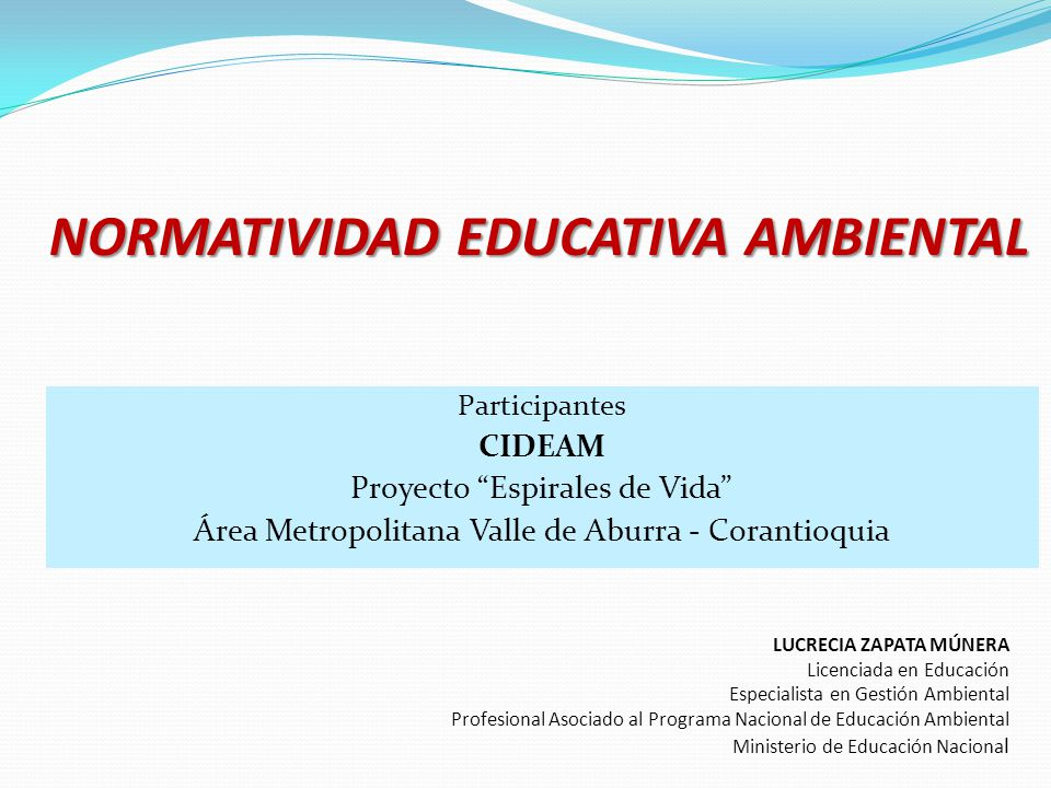 NORMATIVIDAD EDUCATIVA AMBIENTAL Participantes CIDEAM Proyecto Espirales de Vida Área Metropolitana Valle de Aburra - Corantioquia LUCRECIA ZAPATA MÚN