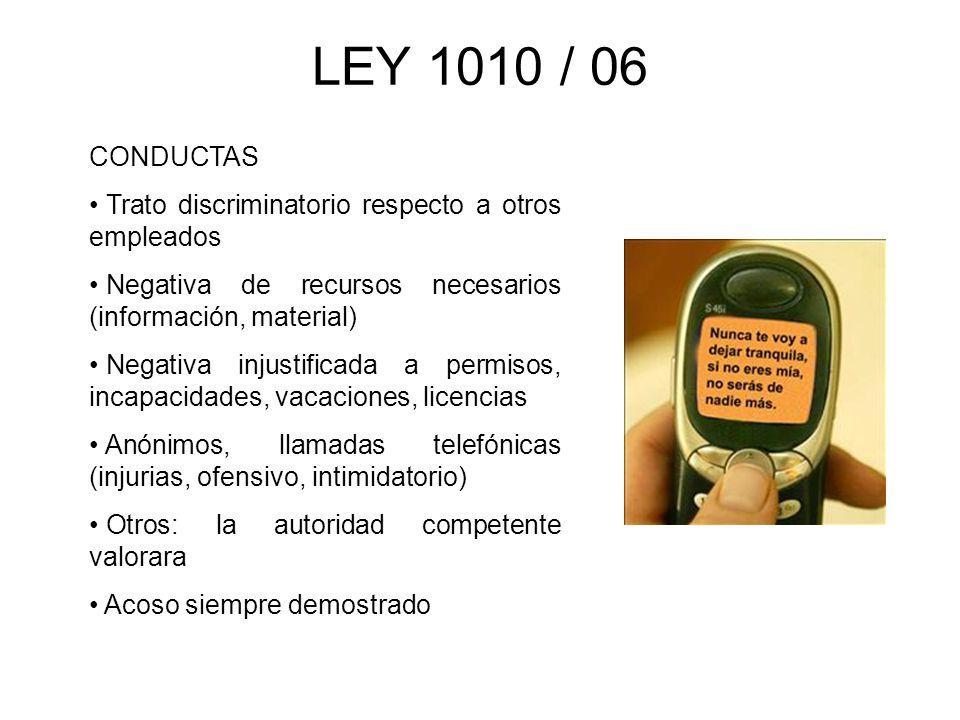 LEY 1010 / 06 CONDUCTAS Trato discriminatorio respecto a otros empleados Negativa de recursos necesarios (información, material) Negativa injustificad