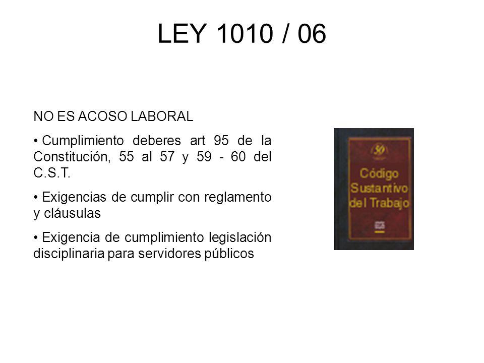 LEY 1010 / 06 NO ES ACOSO LABORAL Cumplimiento deberes art 95 de la Constitución, 55 al 57 y 59 - 60 del C.S.T. Exigencias de cumplir con reglamento y