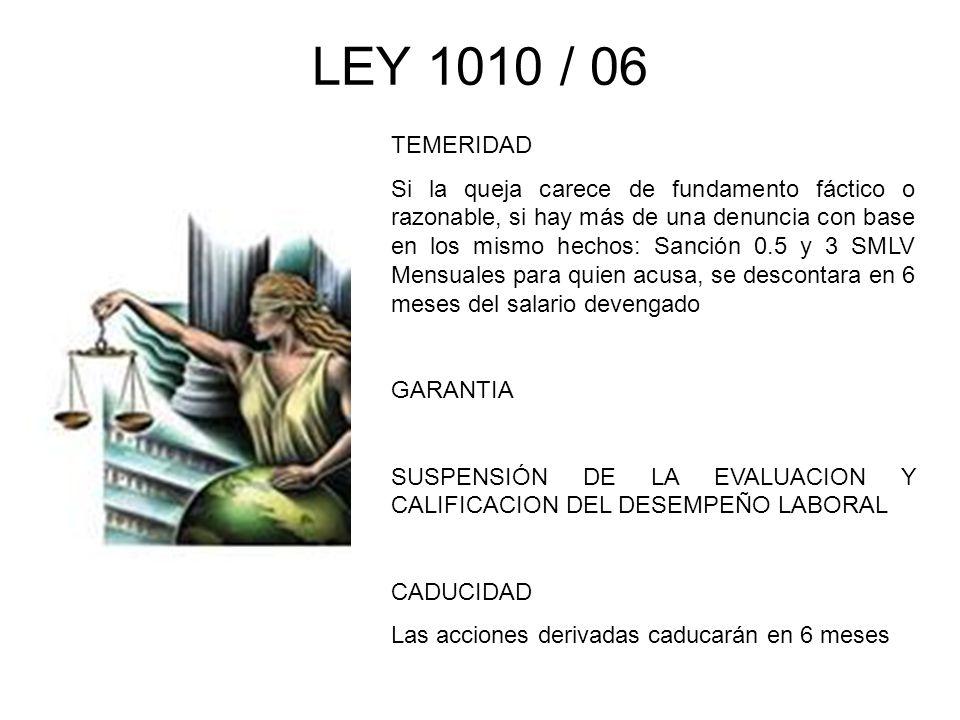 LEY 1010 / 06 TEMERIDAD Si la queja carece de fundamento fáctico o razonable, si hay más de una denuncia con base en los mismo hechos: Sanción 0.5 y 3