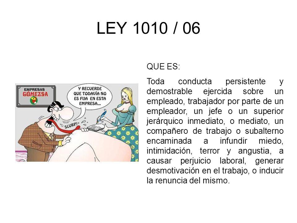 LEY 1010 / 06 QUE ES: Toda conducta persistente y demostrable ejercida sobre un empleado, trabajador por parte de un empleador, un jefe o un superior