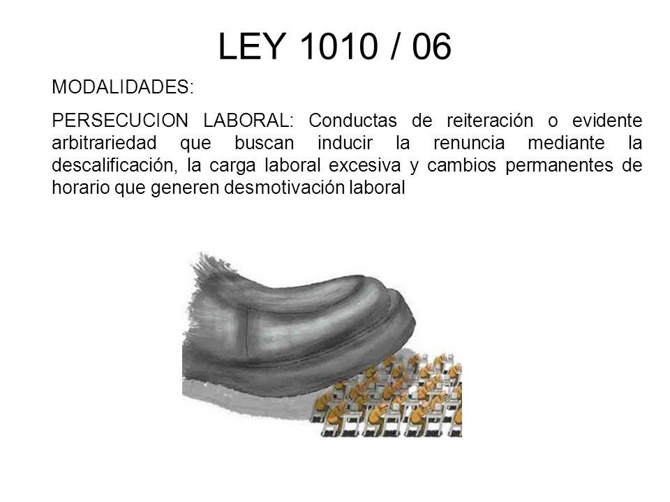 LEY 1010 / 06 MODALIDADES: PERSECUCION LABORAL: Conductas de reiteración o evidente arbitrariedad que buscan inducir la renuncia mediante la descalifi