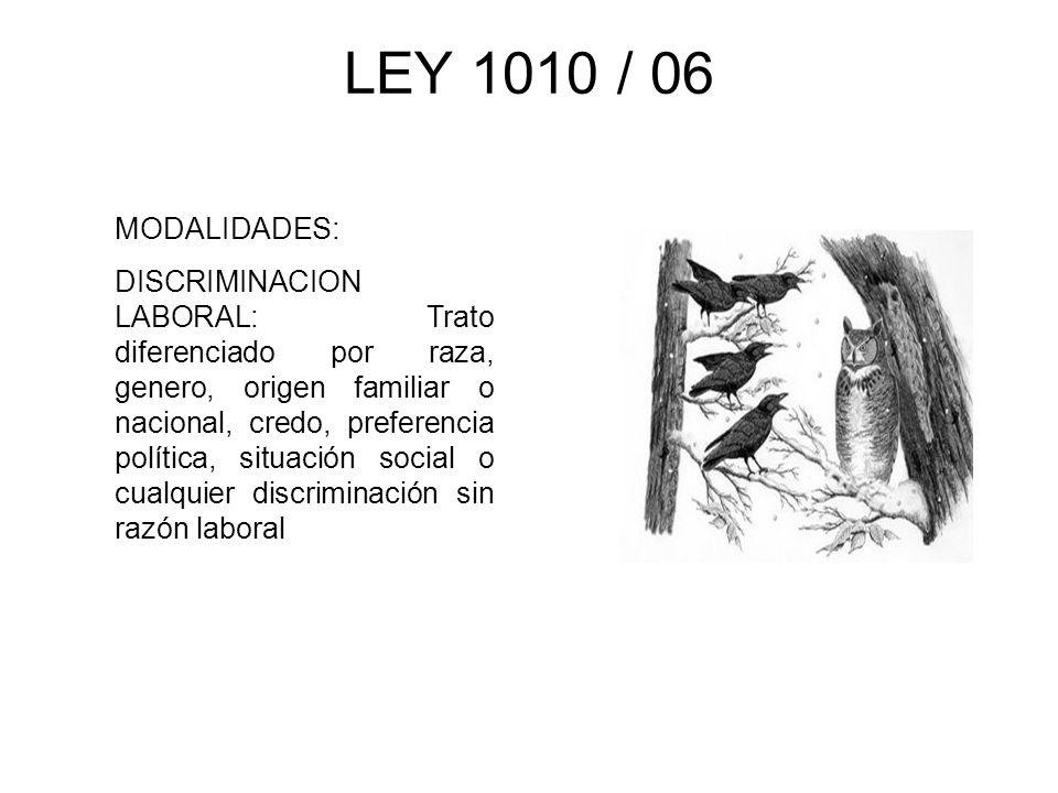 LEY 1010 / 06 MODALIDADES: DISCRIMINACION LABORAL: Trato diferenciado por raza, genero, origen familiar o nacional, credo, preferencia política, situa