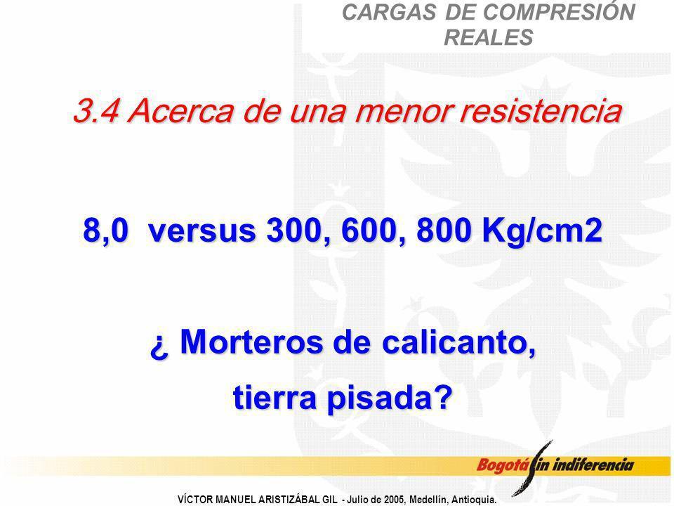 VÍCTOR MANUEL ARISTIZÁBAL GIL - Julio de 2005, Medellín, Antioquia. 3.4 Acerca de una menor resistencia 8,0 versus 300, 600, 800 Kg/cm2 ¿ Morteros de