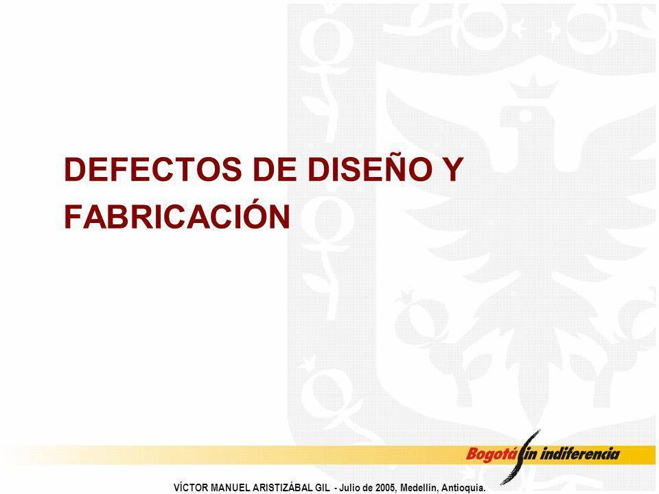DEFECTOS DE DISEÑO Y FABRICACIÓN VÍCTOR MANUEL ARISTIZÁBAL GIL - Julio de 2005, Medellín, Antioquia.