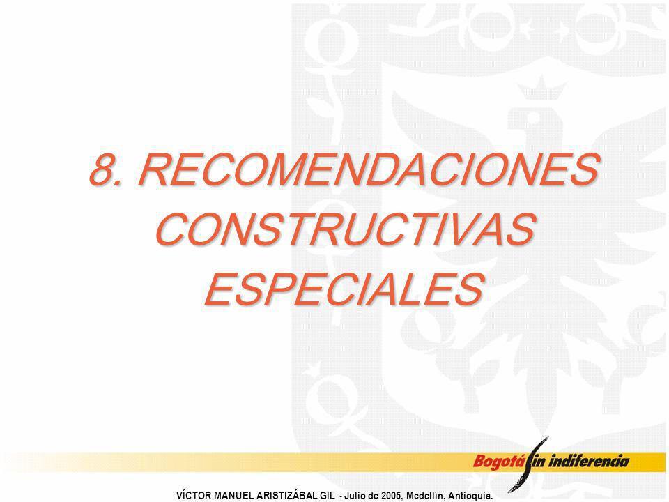 8. RECOMENDACIONES CONSTRUCTIVAS ESPECIALES VÍCTOR MANUEL ARISTIZÁBAL GIL - Julio de 2005, Medellín, Antioquia.