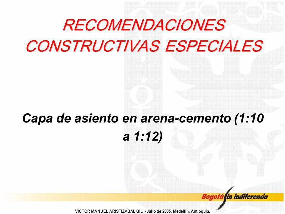 VÍCTOR MANUEL ARISTIZÁBAL GIL - Julio de 2005, Medellín, Antioquia. RECOMENDACIONES CONSTRUCTIVAS ESPECIALES Capa de asiento en arena-cemento (1:10 a