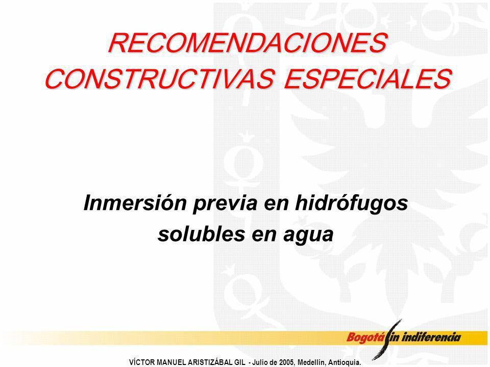 VÍCTOR MANUEL ARISTIZÁBAL GIL - Julio de 2005, Medellín, Antioquia. RECOMENDACIONES CONSTRUCTIVAS ESPECIALES Inmersión previa en hidrófugos solubles e