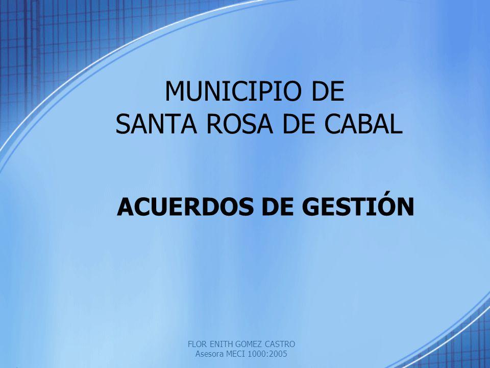 FLOR ENITH GOMEZ CASTRO Asesora MECI 1000:2005 MUNICIPIO DE SANTA ROSA DE CABAL ACUERDOS DE GESTIÓN