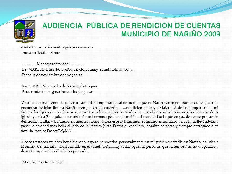 AUDIENCIA PÚBLICA DE RENDICION DE CUENTAS MUNICIPIO DE NARIÑO 2009 contactenos narino-antioquia para usuario mostrar detalles 8 nov ---------- Mensaje reenviado ---------- De: MARELIS DIAZ RODRIGUEZ Fecha: 7 de noviembre de 2009 19:23 Asunto: RE: Novedades de Nariño, Antioquia Para: contactenos@narino-antioquia.gov.co Gracias por mantener el contacto para mi es importante saber todo lo que en Nariño acontece puesto que a pesar de encontrarme lejos llevo a Nariño siempre en mi corazón.........en diciembre voy a viajar allá deseo compartir con mi familia las épocas decembrinas que me traen los mejores recuerdos de cuando era niña y asistía a las novenas de la iglesia y mi tía Blanquita nos construía un hermoso pesebre, también mi mamita Lucia que en paz descanse preparaba deliciosas natillas y buñuelos en nuestro honor; ahora espero transmitir el mismo entusiasmo a mis hijas llevándolas a pasar la navidad mas bella al lado de mi papito Justo Pastor el caballero, hombre correcto y siempre entregado a su familia papito Pastor T.Q.M .