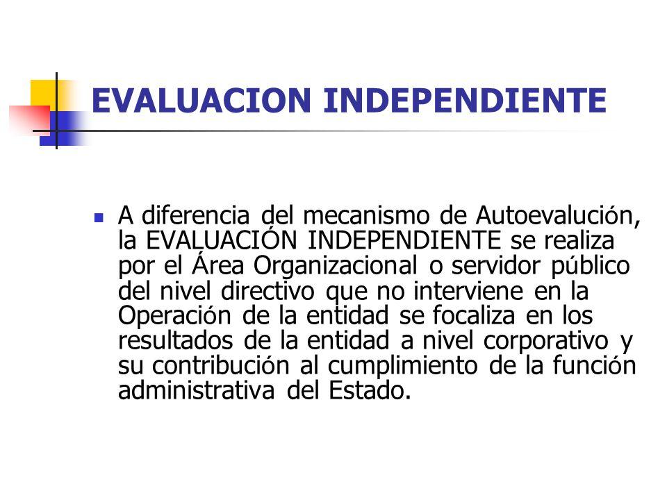 EVALUACION INDEPENDIENTE A diferencia del mecanismo de Autoevaluci ó n, la EVALUACI Ó N INDEPENDIENTE se realiza por el Á rea Organizacional o servido