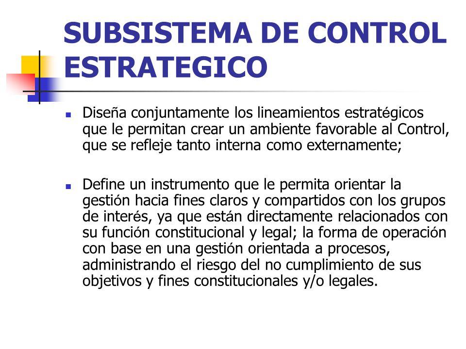 SUBSISTEMA DE CONTROL ESTRATEGICO Dise ñ a conjuntamente los lineamientos estrat é gicos que le permitan crear un ambiente favorable al Control, que s