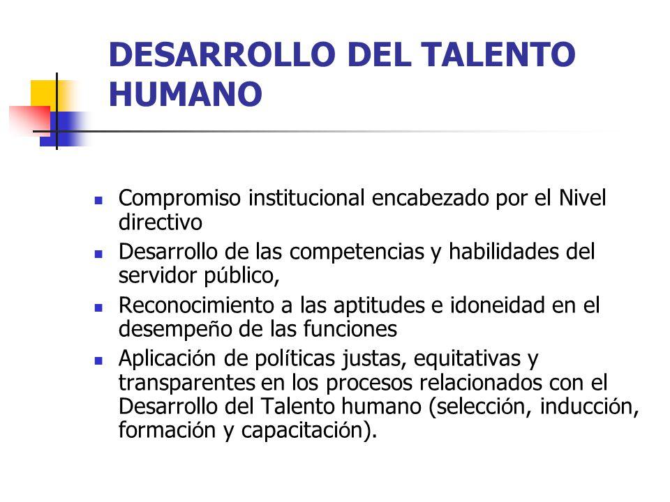 DESARROLLO DEL TALENTO HUMANO Compromiso institucional encabezado por el Nivel directivo Desarrollo de las competencias y habilidades del servidor p ú