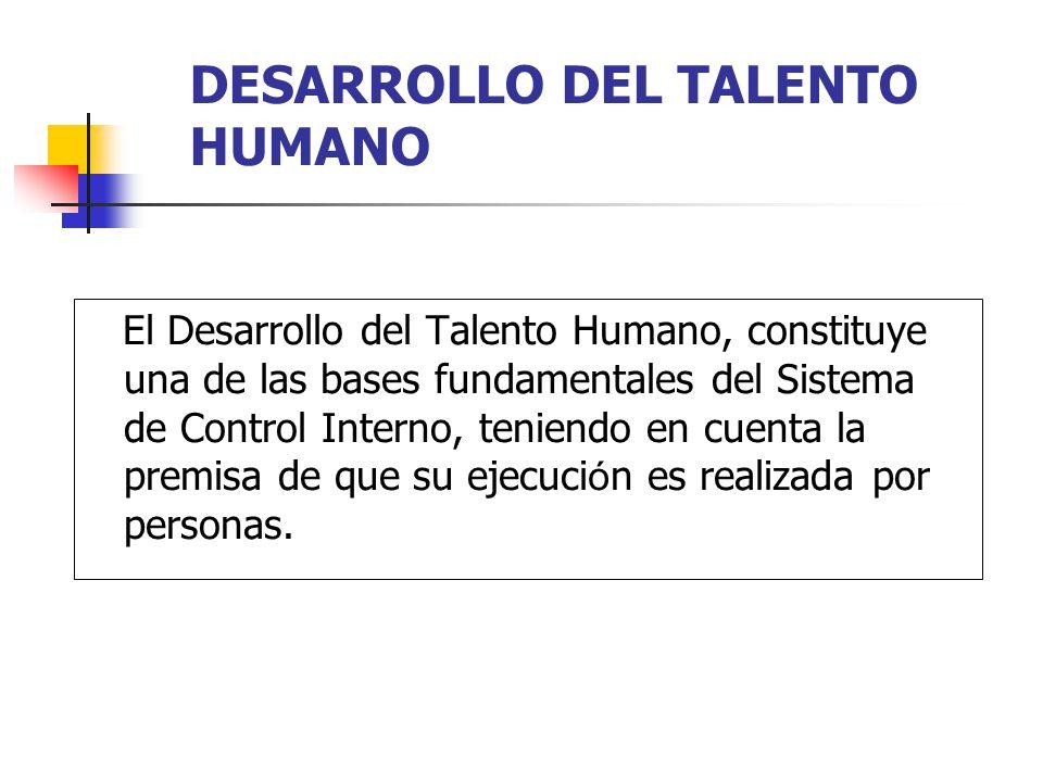 DESARROLLO DEL TALENTO HUMANO El Desarrollo del Talento Humano, constituye una de las bases fundamentales del Sistema de Control Interno, teniendo en