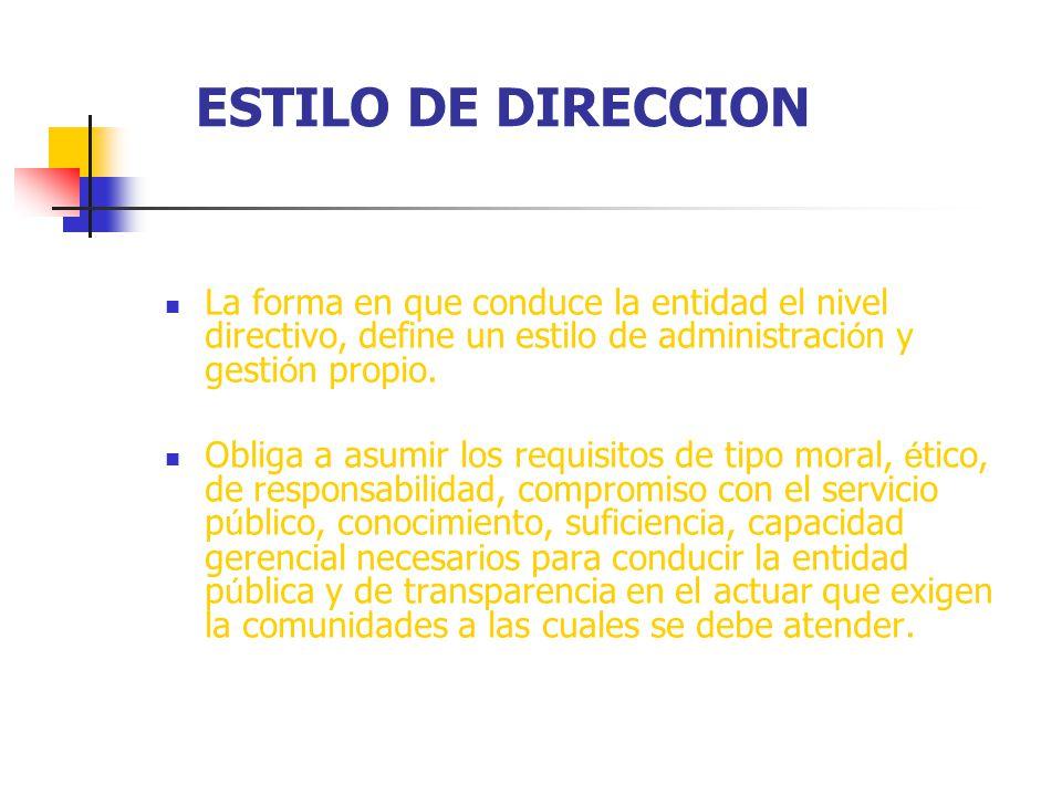 ESTILO DE DIRECCION La forma en que conduce la entidad el nivel directivo, define un estilo de administraci ó n y gesti ó n propio. Obliga a asumir lo