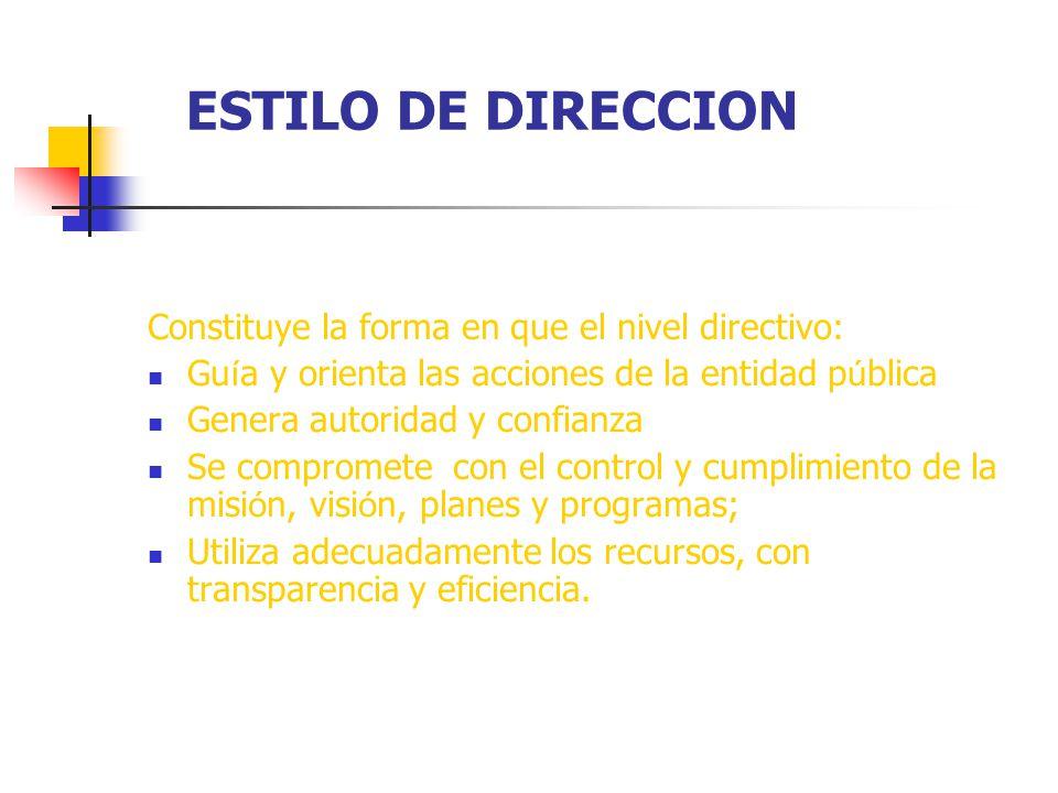 ESTILO DE DIRECCION Constituye la forma en que el nivel directivo: Gu í a y orienta las acciones de la entidad p ú blica Genera autoridad y confianza