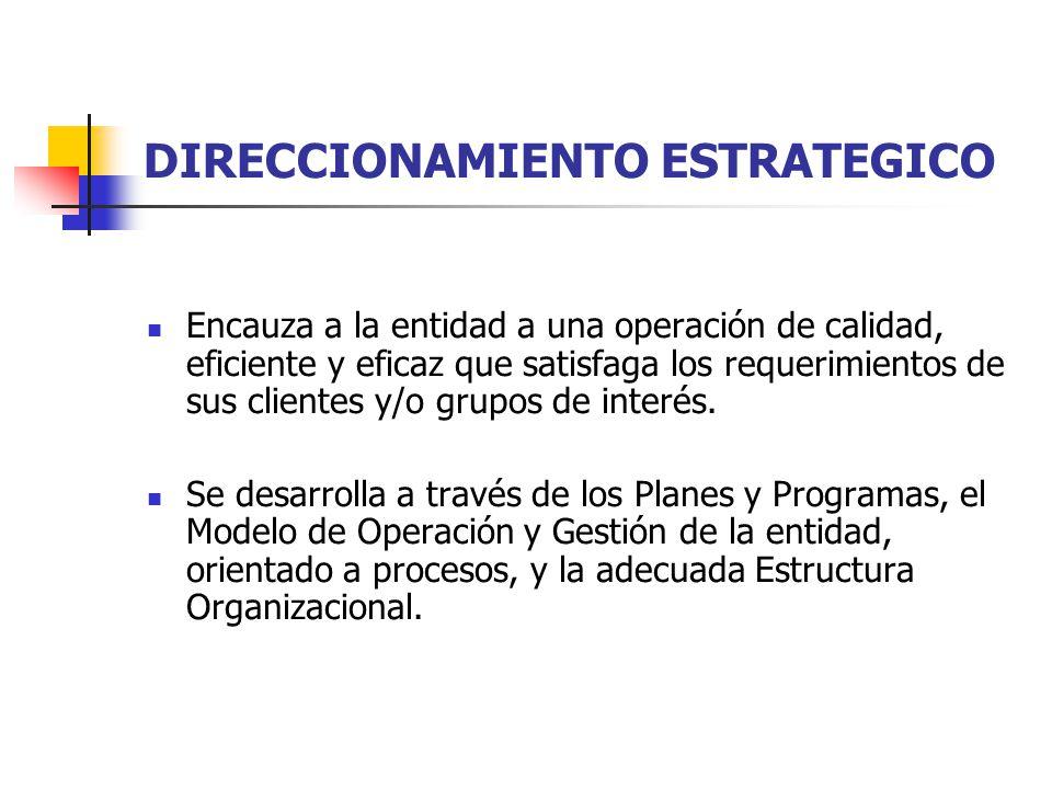 DIRECCIONAMIENTO ESTRATEGICO Encauza a la entidad a una operación de calidad, eficiente y eficaz que satisfaga los requerimientos de sus clientes y/o