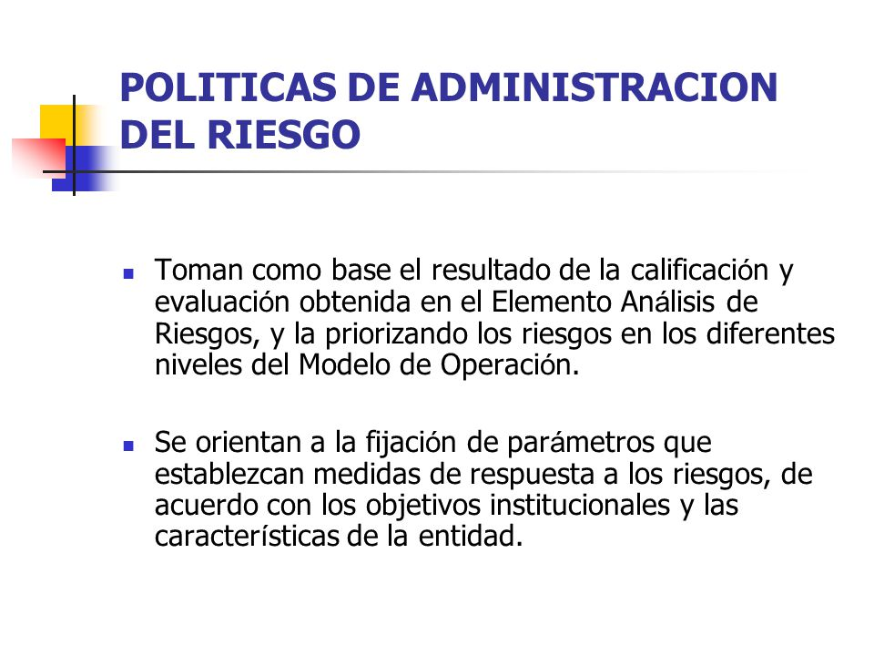 POLITICAS DE ADMINISTRACION DEL RIESGO Toman como base el resultado de la calificaci ó n y evaluaci ó n obtenida en el Elemento An á lisis de Riesgos,