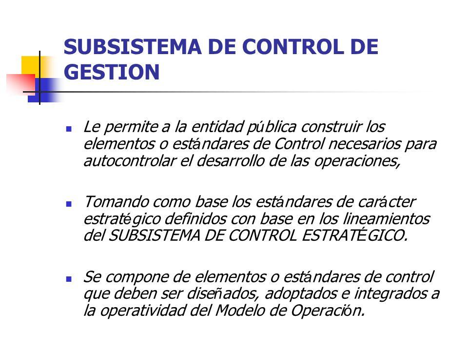 SUBSISTEMA DE CONTROL DE GESTION Le permite a la entidad p ú blica construir los elementos o est á ndares de Control necesarios para autocontrolar el