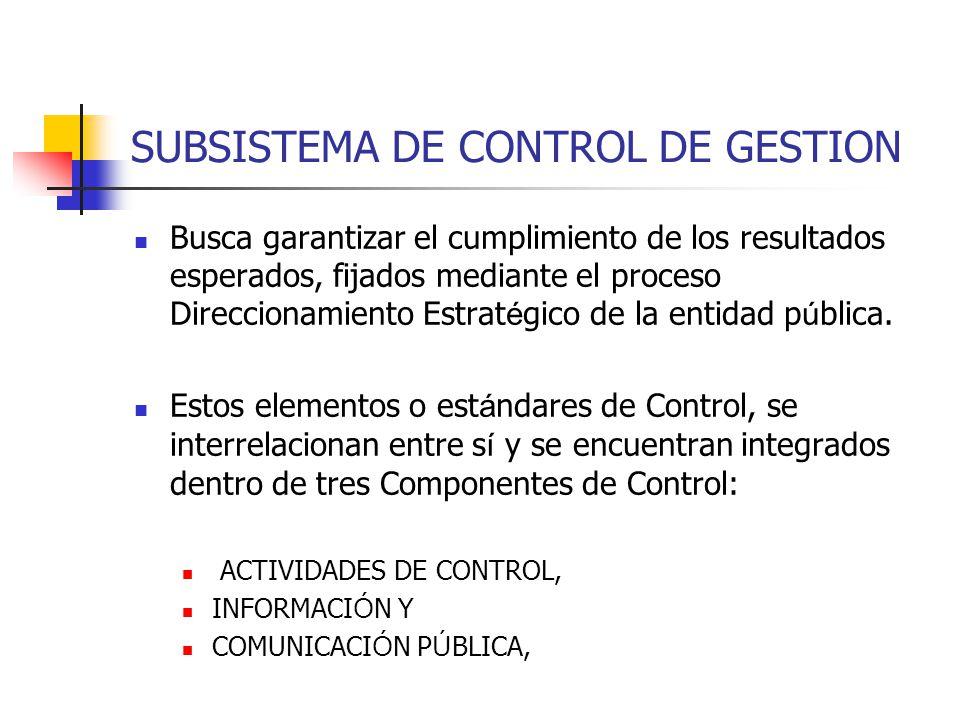 SUBSISTEMA DE CONTROL DE GESTION Busca garantizar el cumplimiento de los resultados esperados, fijados mediante el proceso Direccionamiento Estrat é g