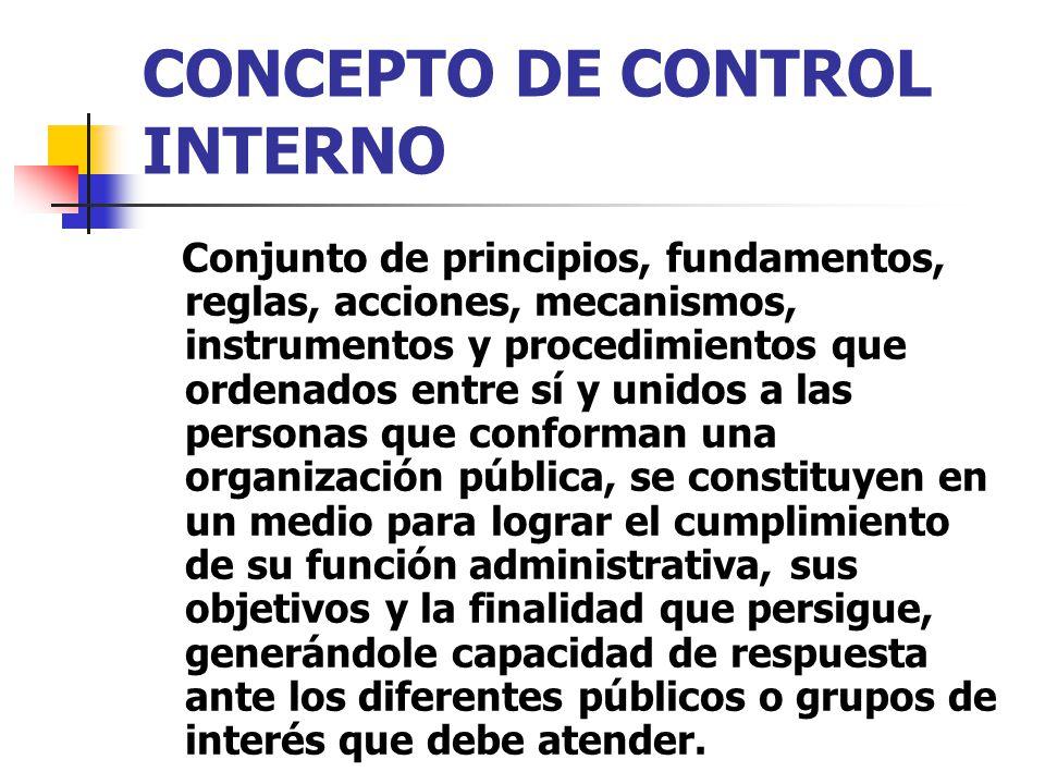 CONCEPTO DE CONTROL INTERNO Conjunto de principios, fundamentos, reglas, acciones, mecanismos, instrumentos y procedimientos que ordenados entre sí y