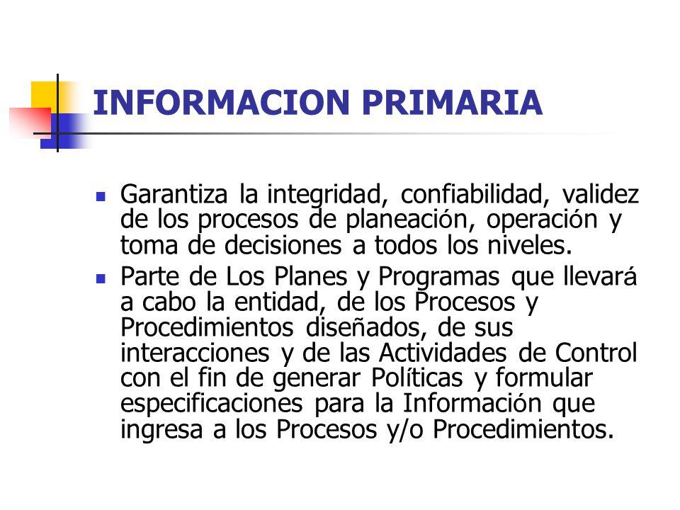 INFORMACION PRIMARIA Garantiza la integridad, confiabilidad, validez de los procesos de planeaci ó n, operaci ó n y toma de decisiones a todos los niv