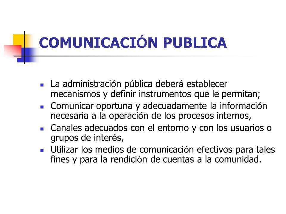 La administraci ó n p ú blica deber á establecer mecanismos y definir instrumentos que le permitan; Comunicar oportuna y adecuadamente la informaci ó