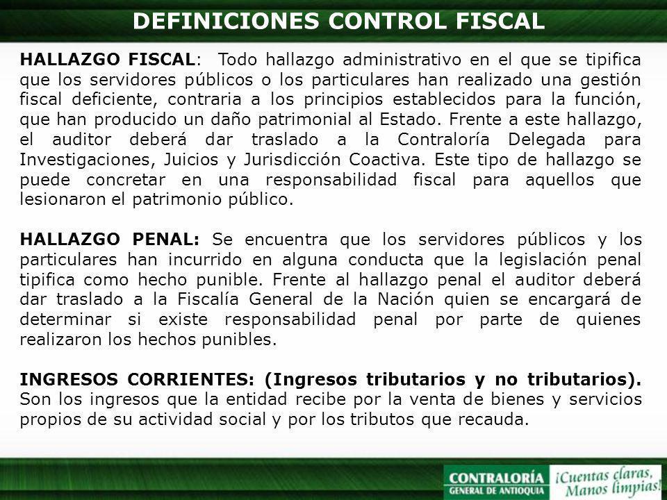 DEFINICIONES CONTROL FISCAL HALLAZGO FISCAL: Todo hallazgo administrativo en el que se tipifica que los servidores públicos o los particulares han rea