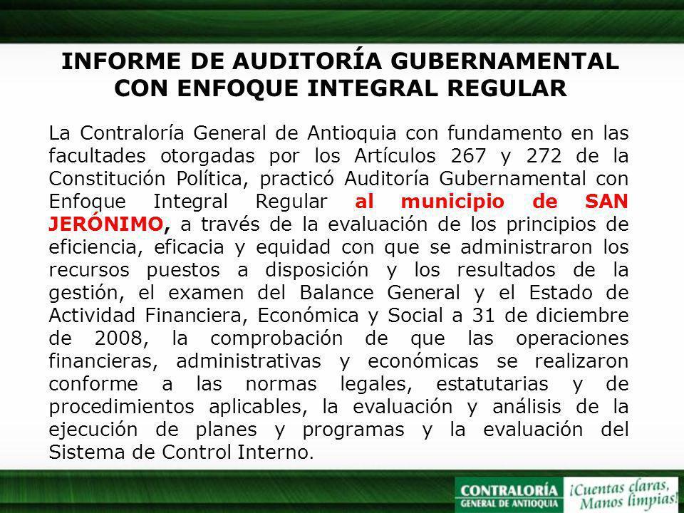 INFORME DE AUDITORÍA GUBERNAMENTAL CON ENFOQUE INTEGRAL REGULAR La Contraloría General de Antioquia con fundamento en las facultades otorgadas por los Artículos 267 y 272 de la Constitución Política, practicó Auditoría Gubernamental con Enfoque Integral Regular al municipio de SAN JERÓNIMO, a través de la evaluación de los principios de eficiencia, eficacia y equidad con que se administraron los recursos puestos a disposición y los resultados de la gestión, el examen del Balance General y el Estado de Actividad Financiera, Económica y Social a 31 de diciembre de 2008, la comprobación de que las operaciones financieras, administrativas y económicas se realizaron conforme a las normas legales, estatutarias y de procedimientos aplicables, la evaluación y análisis de la ejecución de planes y programas y la evaluación del Sistema de Control Interno.