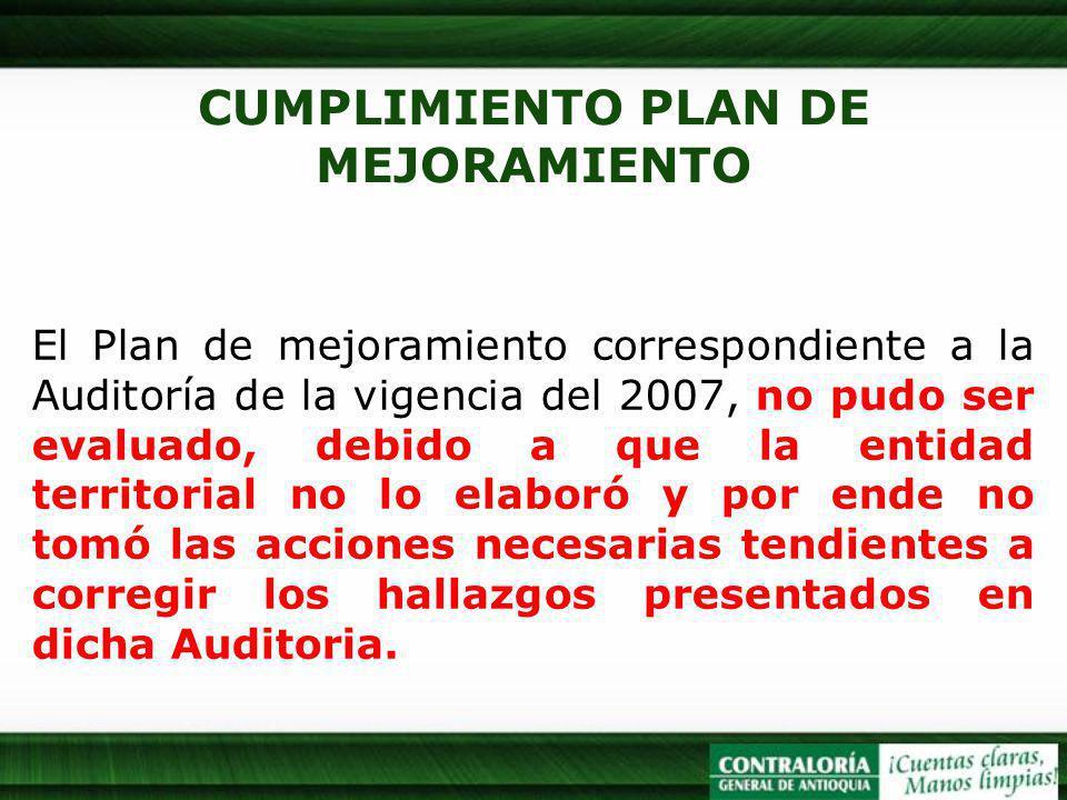CUMPLIMIENTO PLAN DE MEJORAMIENTO El Plan de mejoramiento correspondiente a la Auditoría de la vigencia del 2007, no pudo ser evaluado, debido a que la entidad territorial no lo elaboró y por ende no tomó las acciones necesarias tendientes a corregir los hallazgos presentados en dicha Auditoria.