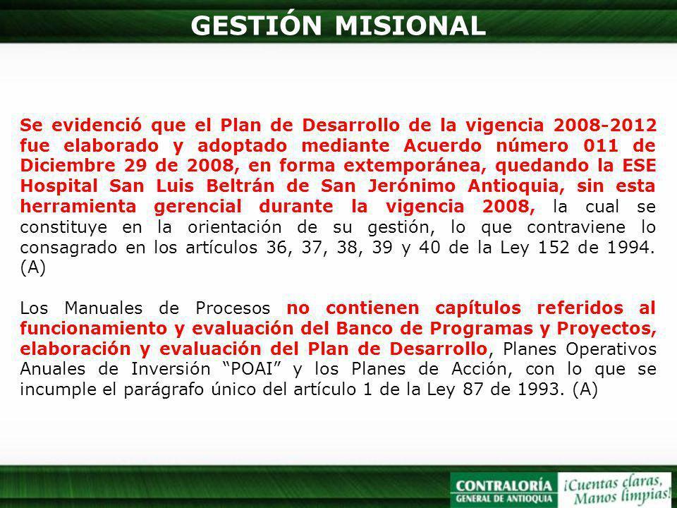 GESTIÓN MISIONAL Se evidenció que el Plan de Desarrollo de la vigencia 2008-2012 fue elaborado y adoptado mediante Acuerdo número 011 de Diciembre 29 de 2008, en forma extemporánea, quedando la ESE Hospital San Luis Beltrán de San Jerónimo Antioquia, sin esta herramienta gerencial durante la vigencia 2008, la cual se constituye en la orientación de su gestión, lo que contraviene lo consagrado en los artículos 36, 37, 38, 39 y 40 de la Ley 152 de 1994.