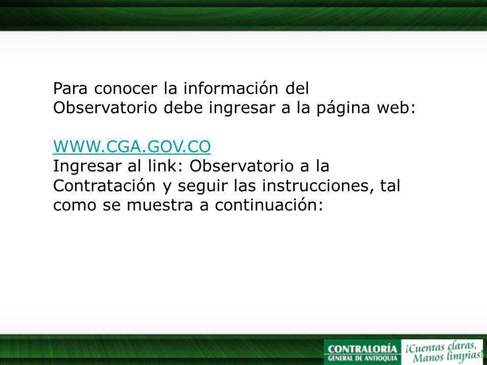 Para conocer la información del Observatorio debe ingresar a la página web: WWW.CGA.GOV.CO Ingresar al link: Observatorio a la Contratación y seguir las instrucciones, tal como se muestra a continuación: