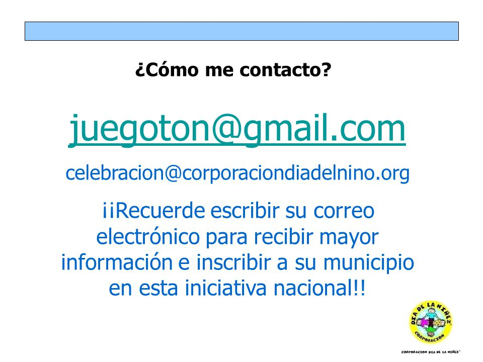 ¿Cómo me contacto? juegoton@gmail.com celebracion@corporaciondiadelnino.org ¡¡Recuerde escribir su correo electrónico para recibir mayor información e