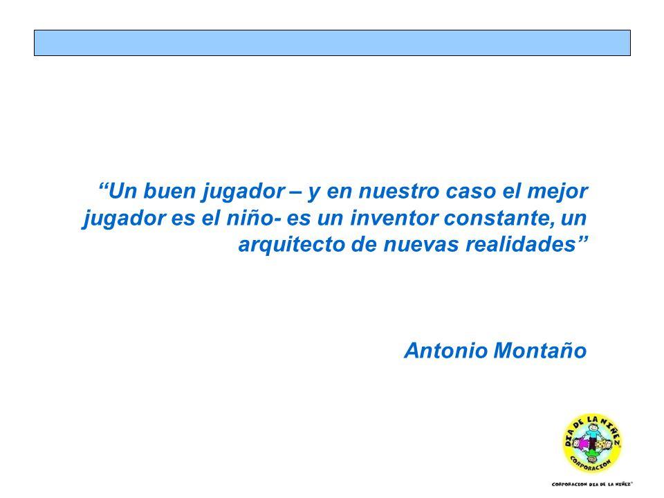 Un buen jugador – y en nuestro caso el mejor jugador es el niño- es un inventor constante, un arquitecto de nuevas realidades Antonio Montaño