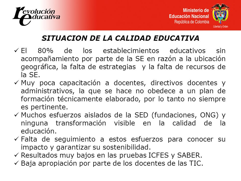 SITUACION DE LA CALIDAD EDUCATIVA El 80% de los establecimientos educativos sin acompañamiento por parte de la SE en razón a la ubicación geográfica, la falta de estrategias y la falta de recursos de la SE.