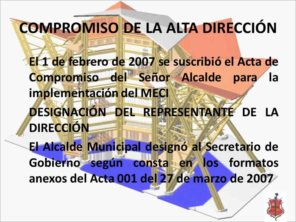 COMPROMISO DE LA ALTA DIRECCIÓN El 1 de febrero de 2007 se suscribió el Acta de Compromiso del Señor Alcalde para la implementación del MECI DESIGNACIÓN DEL REPRESENTANTE DE LA DIRECCIÓN El Alcalde Municipal designó al Secretario de Gobierno según consta en los formatos anexos del Acta 001 del 27 de marzo de 2007