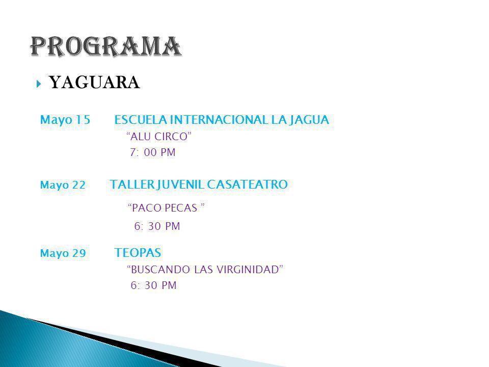 YAGUARA Mayo 15 ESCUELA INTERNACIONAL LA JAGUA ALU CIRCO 7: 00 PM Mayo 22 TALLER JUVENIL CASATEATRO PACO PECAS 6: 30 PM Mayo 29 TEOPAS BUSCANDO LAS VIRGINIDAD 6: 30 PM