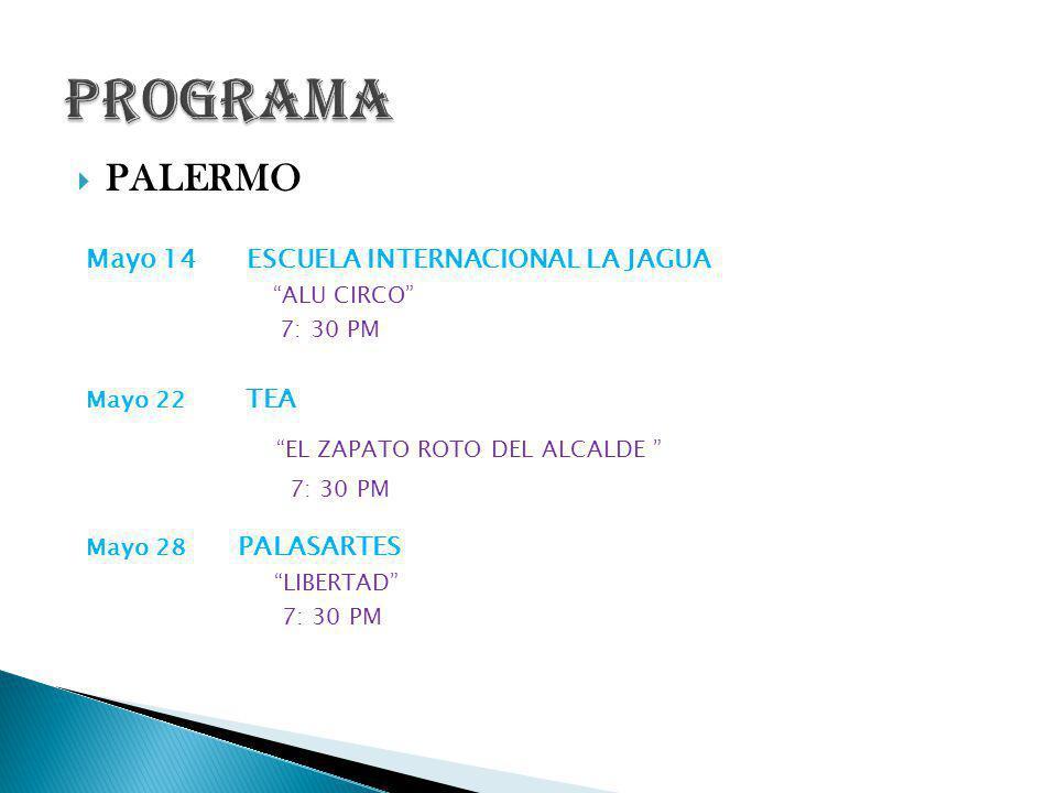 PALERMO Mayo 14 ESCUELA INTERNACIONAL LA JAGUA ALU CIRCO 7: 30 PM Mayo 22 TEA EL ZAPATO ROTO DEL ALCALDE 7: 30 PM Mayo 28 PALASARTES LIBERTAD 7: 30 PM