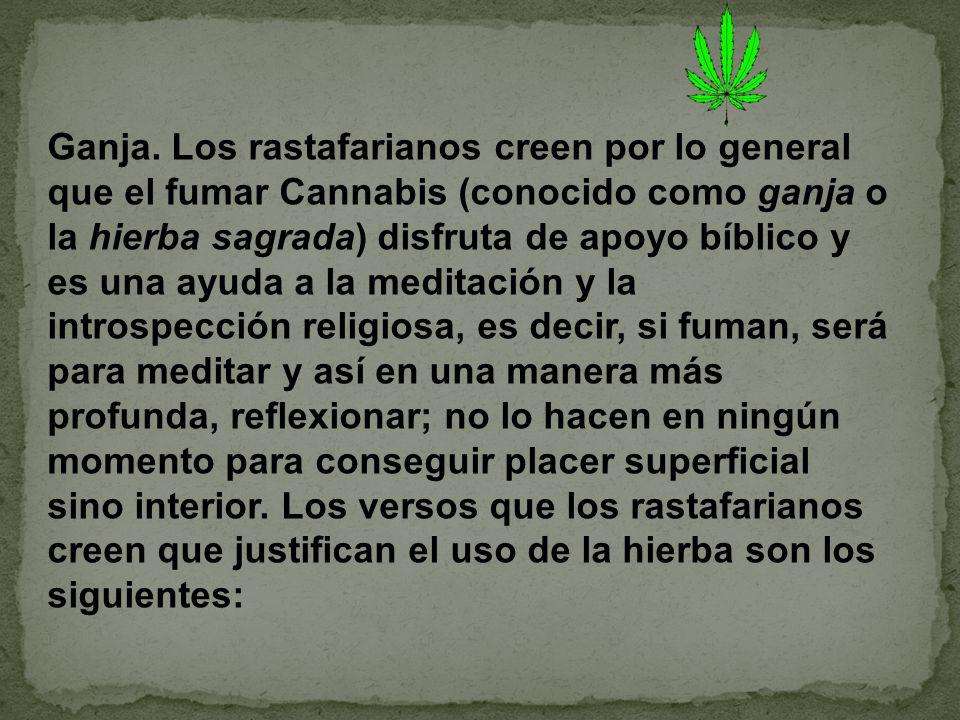 Ganja. Los rastafarianos creen por lo general que el fumar Cannabis (conocido como ganja o la hierba sagrada) disfruta de apoyo bíblico y es una ayuda