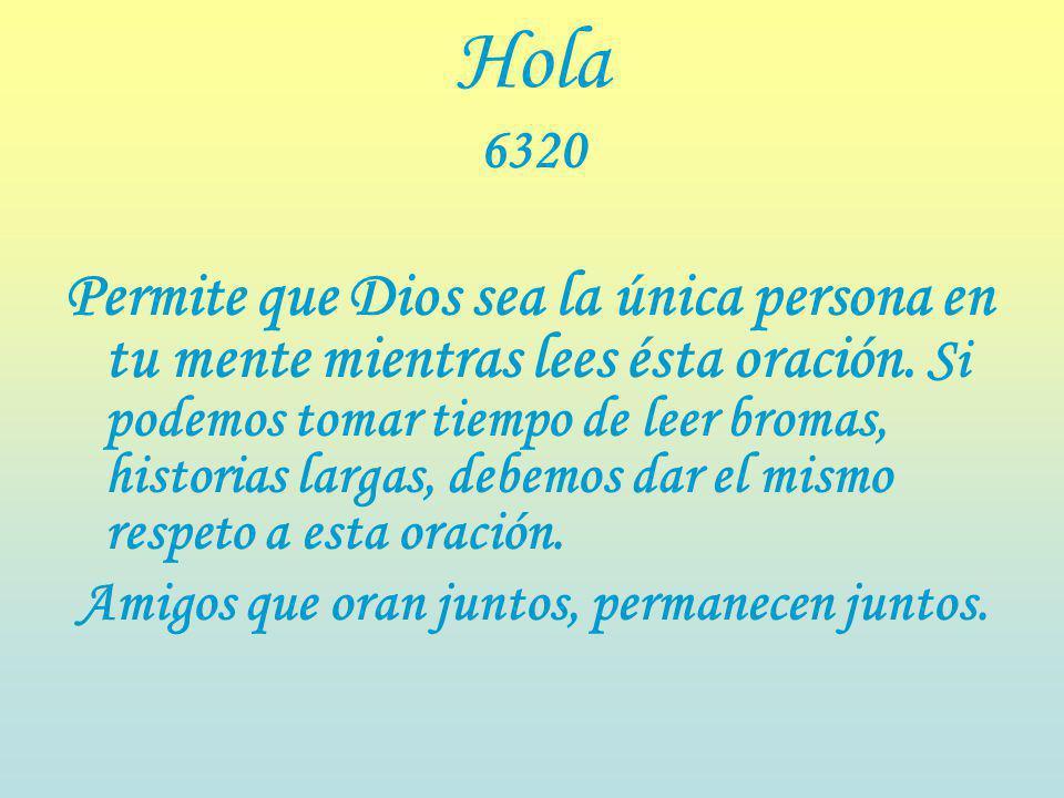 Hola 6320 Permite que Dios sea la única persona en tu mente mientras lees ésta oración.