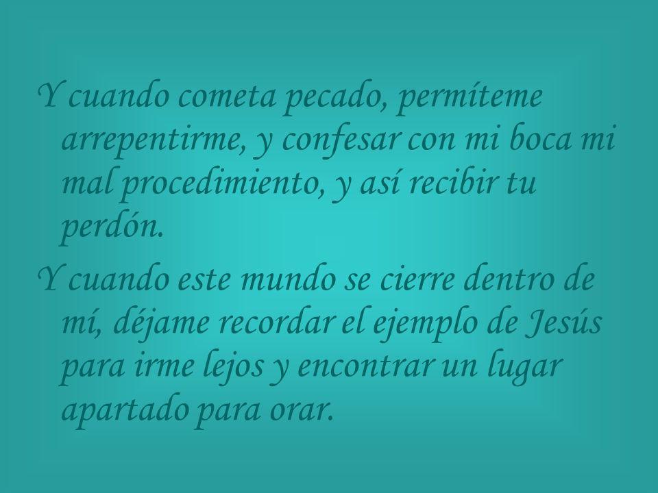 Y cuando cometa pecado, permíteme arrepentirme, y confesar con mi boca mi mal procedimiento, y así recibir tu perdón.