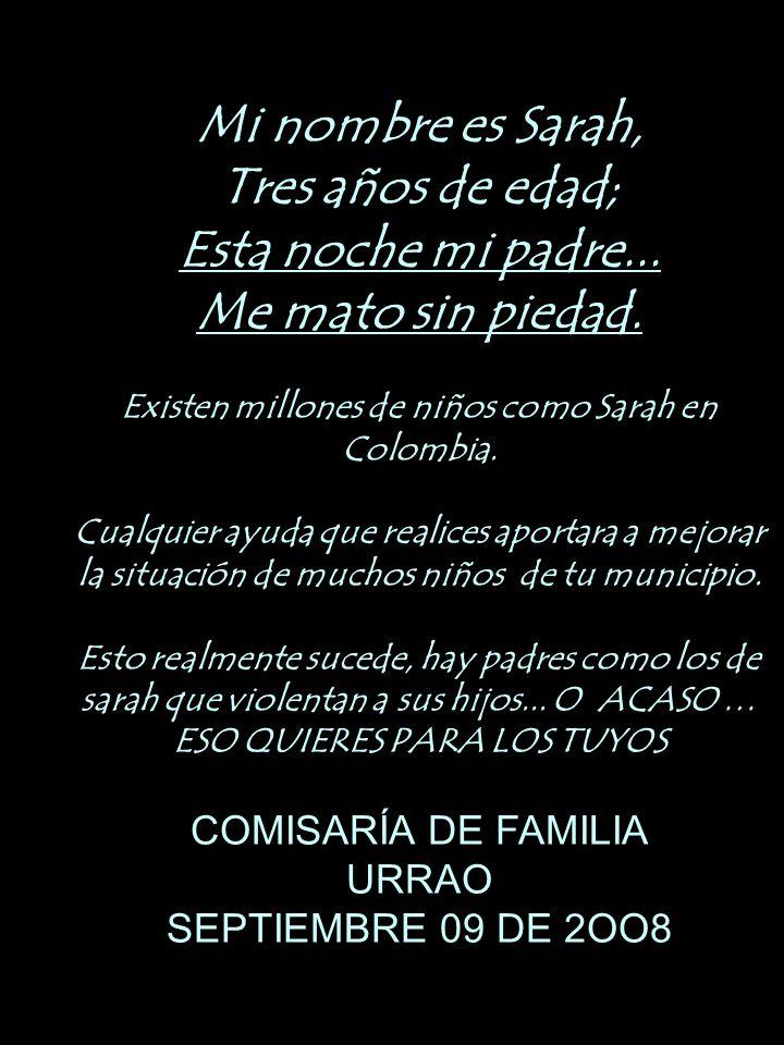 Mi nombre es Sarah, Tres años de edad; Esta noche mi padre... Me mato sin piedad. Existen millones de niños como Sarah en Colombia. Cualquier ayuda qu