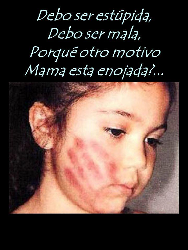 Debo ser estúpida, Debo ser mala, Porqué otro motivo Mama esta enojada?...