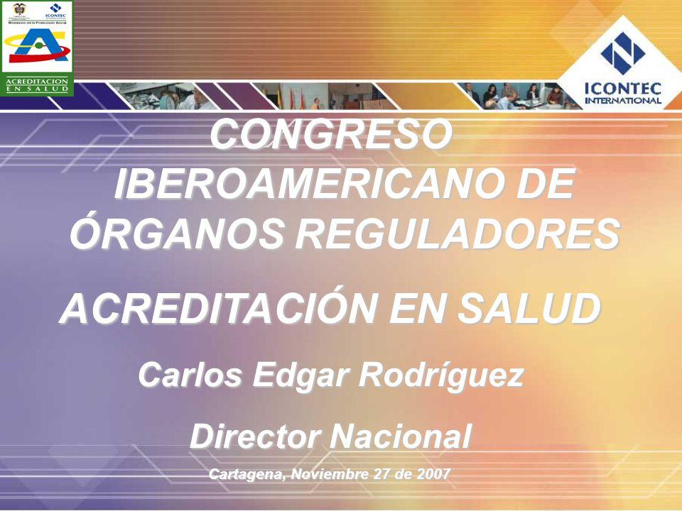 CONGRESO IBEROAMERICANO DE ÓRGANOS REGULADORES ACREDITACIÓN EN SALUD Carlos Edgar Rodríguez Director Nacional Cartagena, Noviembre 27 de 2007