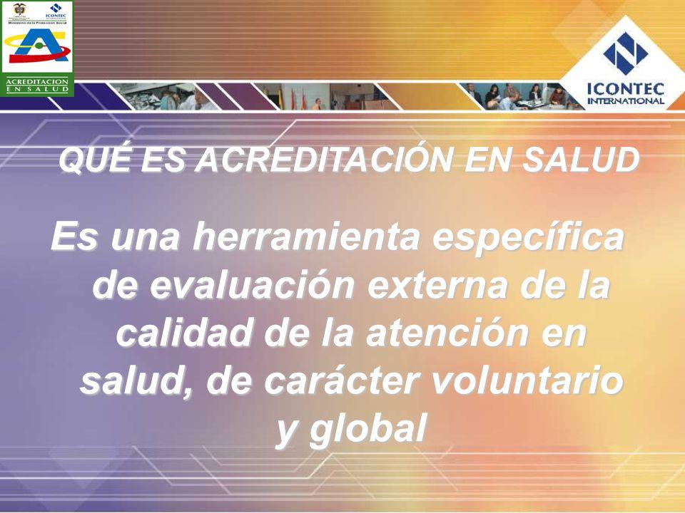 Es una herramienta específica de evaluación externa de la calidad de la atención en salud, de carácter voluntario y global QUÉ ES ACREDITACIÓN EN SALU