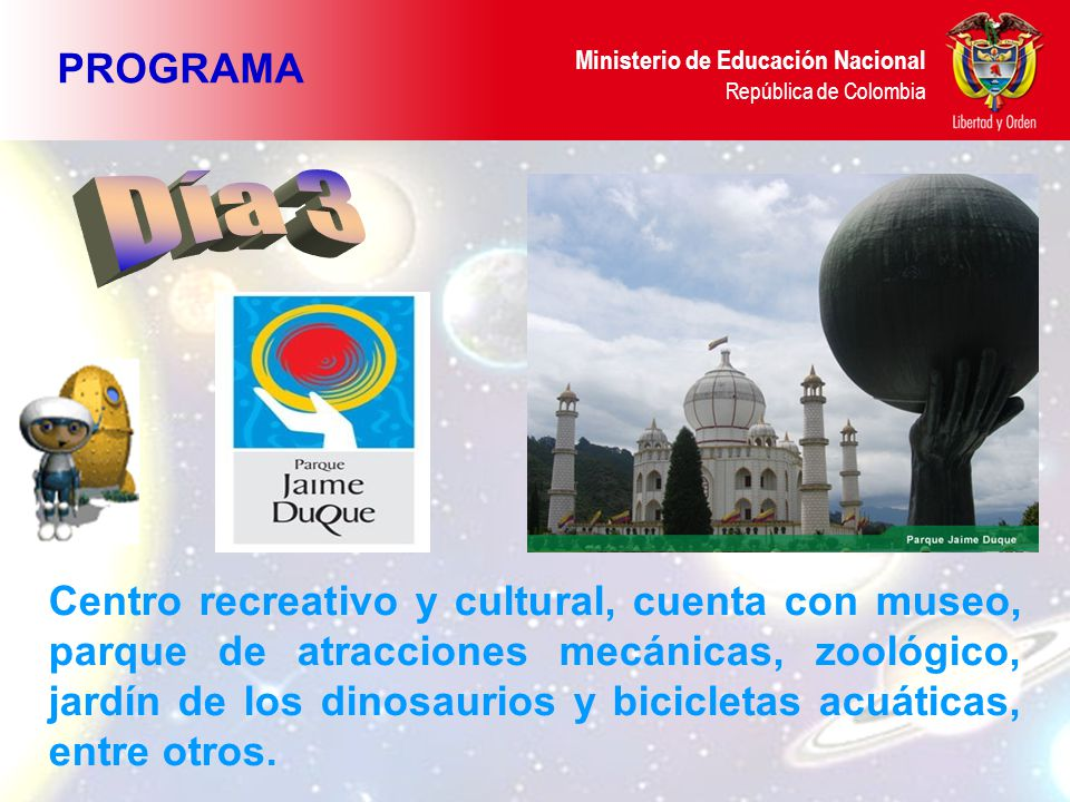 Ministerio de Educación Nacional República de Colombia PROGRAMA Centro recreativo y cultural, cuenta con museo, parque de atracciones mecánicas, zoológico, jardín de los dinosaurios y bicicletas acuáticas, entre otros.